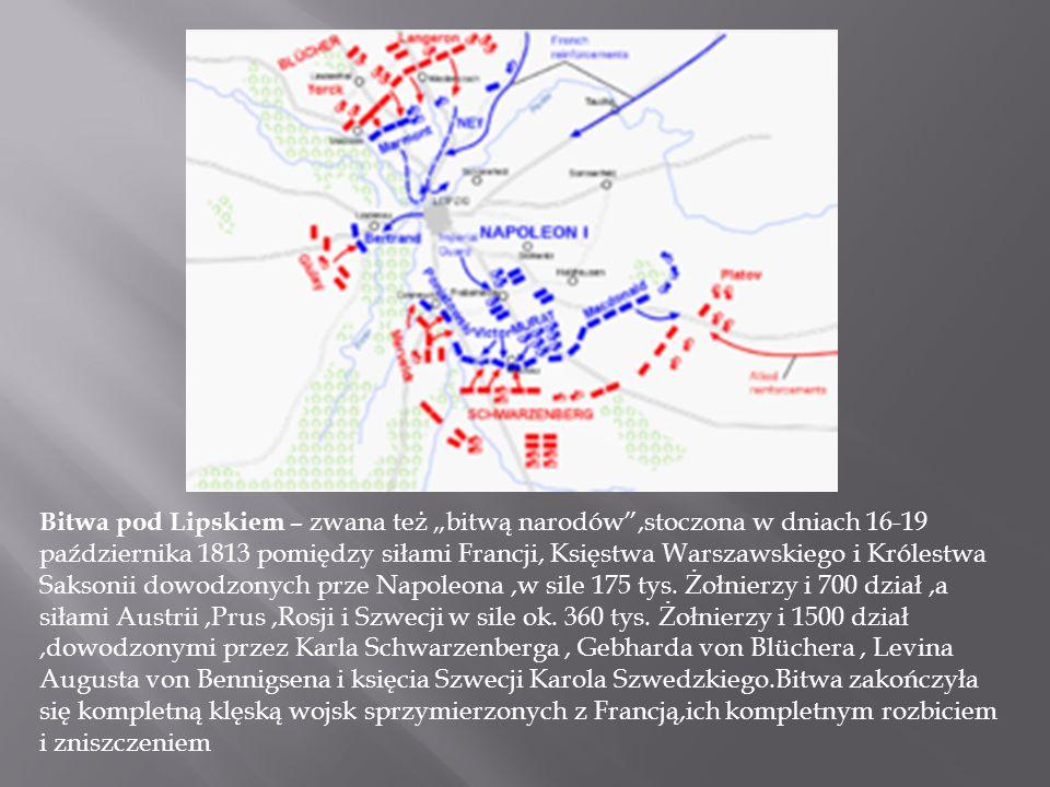 """Bitwa pod Lipskiem – zwana też """"bitwą narodów ,stoczona w dniach 16-19 października 1813 pomiędzy siłami Francji, Księstwa Warszawskiego i Królestwa Saksonii dowodzonych prze Napoleona ,w sile 175 tys."""