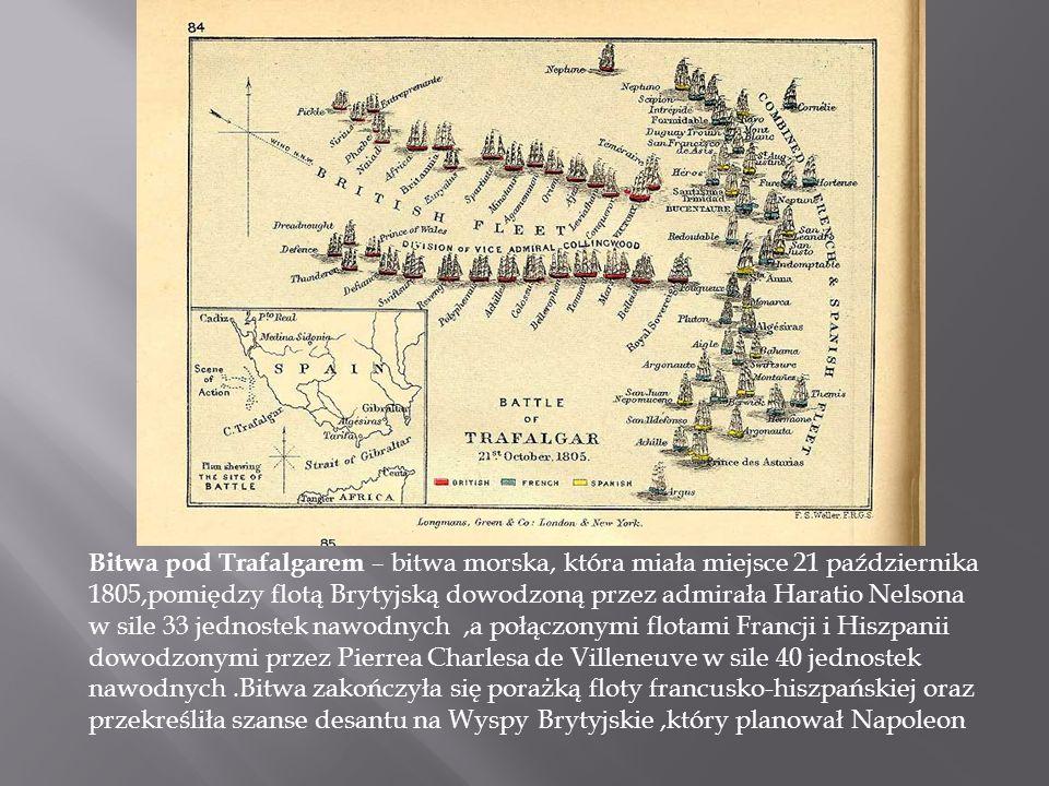 Bitwa pod Trafalgarem – bitwa morska, która miała miejsce 21 października 1805,pomiędzy flotą Brytyjską dowodzoną przez admirała Haratio Nelsona w sile 33 jednostek nawodnych ,a połączonymi flotami Francji i Hiszpanii dowodzonymi przez Pierrea Charlesa de Villeneuve w sile 40 jednostek nawodnych .Bitwa zakończyła się porażką floty francusko-hiszpańskiej oraz przekreśliła szanse desantu na Wyspy Brytyjskie ,który planował Napoleon