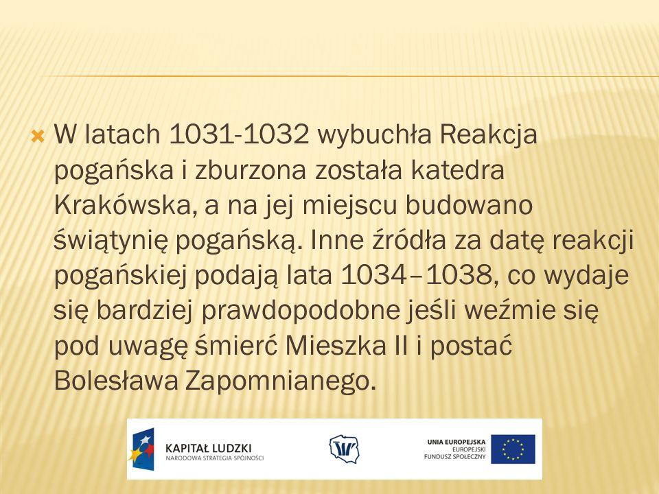 W latach 1031-1032 wybuchła Reakcja pogańska i zburzona została katedra Krakówska, a na jej miejscu budowano świątynię pogańską.