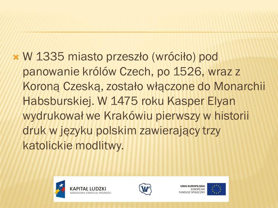 W 1335 miasto przeszło (wróciło) pod panowanie królów Czech, po 1526, wraz z Koroną Czeską, zostało włączone do Monarchii Habsburskiej.