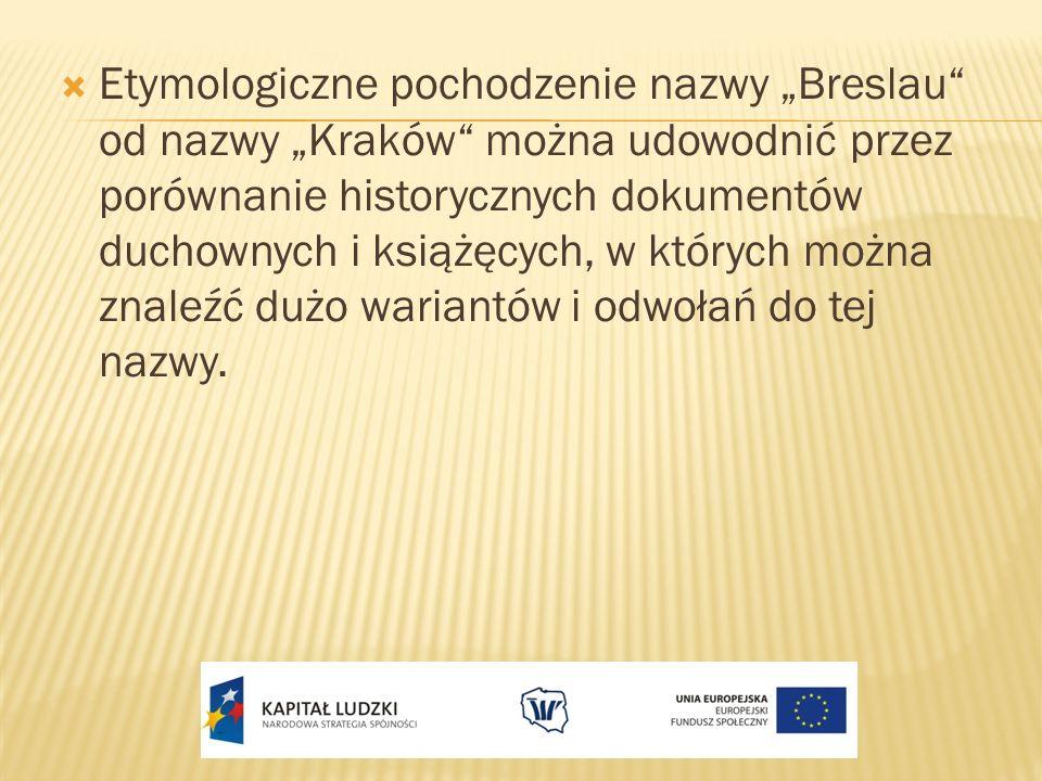 """Etymologiczne pochodzenie nazwy """"Breslau od nazwy """"Kraków można udowodnić przez porównanie historycznych dokumentów duchownych i książęcych, w których można znaleźć dużo wariantów i odwołań do tej nazwy."""