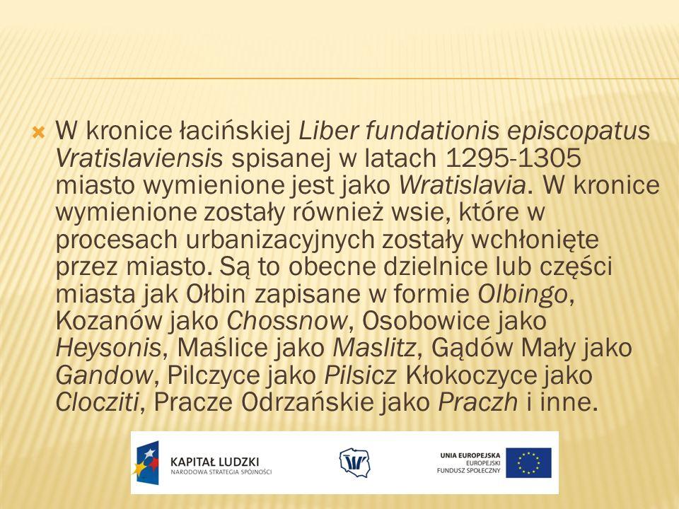 W kronice łacińskiej Liber fundationis episcopatus Vratislaviensis spisanej w latach 1295-1305 miasto wymienione jest jako Wratislavia.
