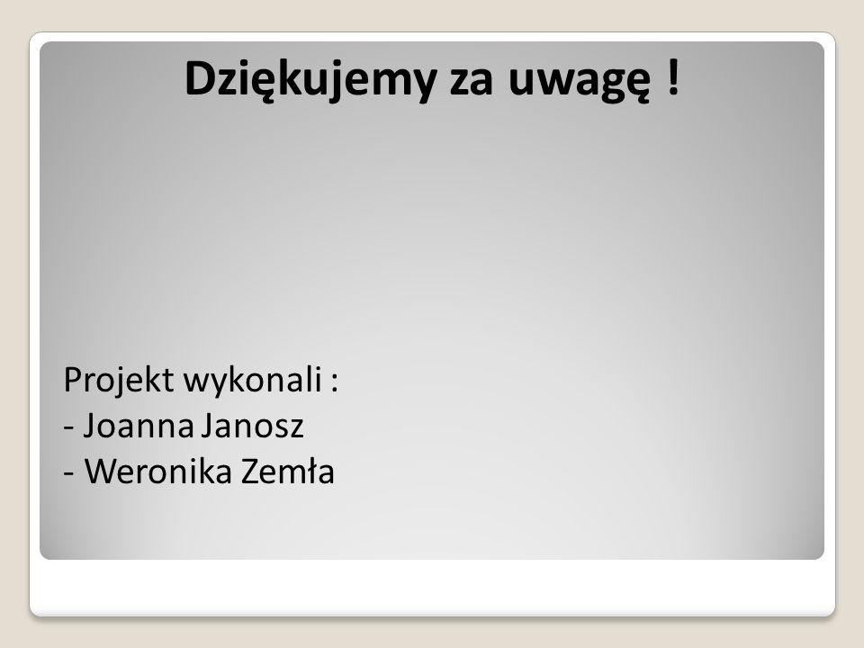 Dziękujemy za uwagę ! Projekt wykonali : Joanna Janosz Weronika Zemła