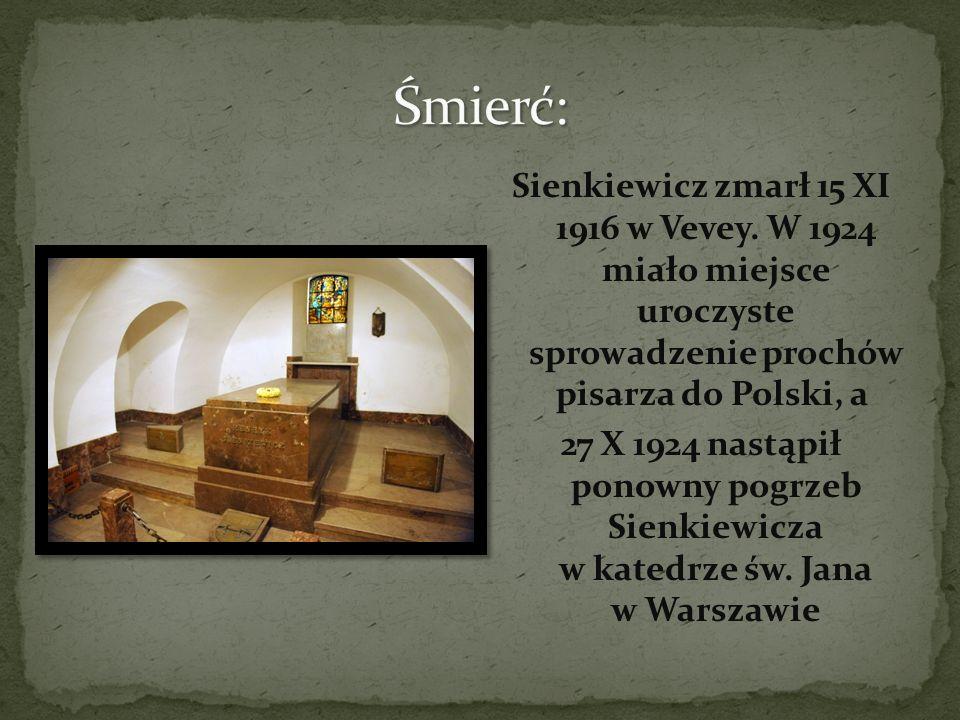 Śmierć: Sienkiewicz zmarł 15 XI 1916 w Vevey. W 1924 miało miejsce uroczyste sprowadzenie prochów pisarza do Polski, a