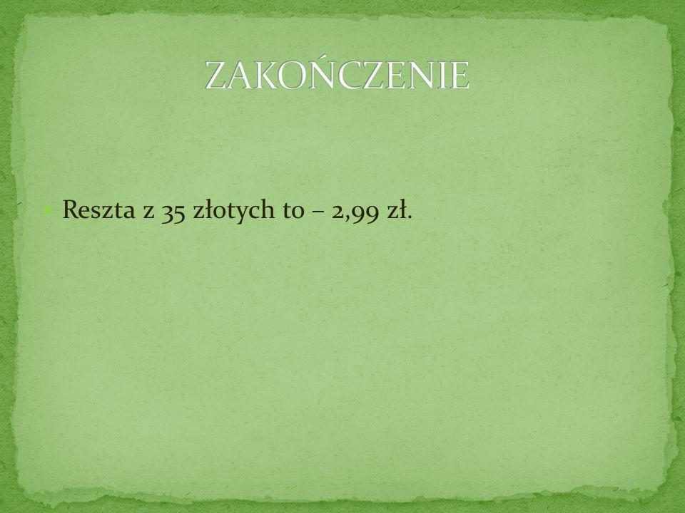 ZAKOŃCZENIE Reszta z 35 złotych to – 2,99 zł.