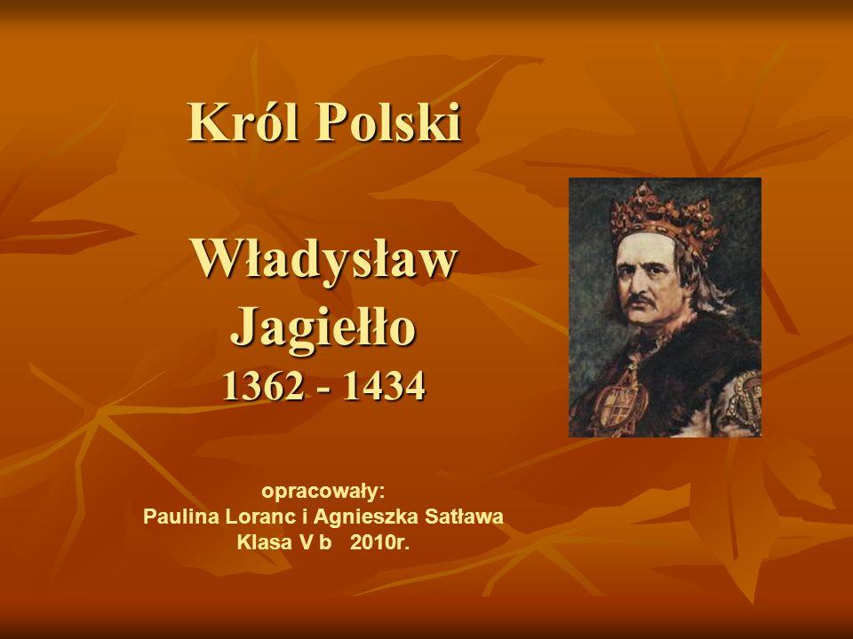 Król Polski Władysław Jagiełło 1362 - 1434 opracowały: Paulina Loranc i Agnieszka Satława Klasa V b 2010r.