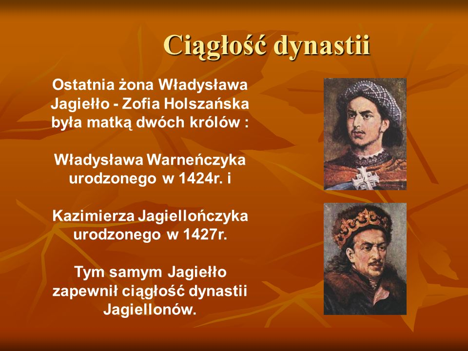Ciągłość dynastii Ostatnia żona Władysława Jagiełło - Zofia Holszańska była matką dwóch królów : Władysława Warneńczyka urodzonego w 1424r. i.
