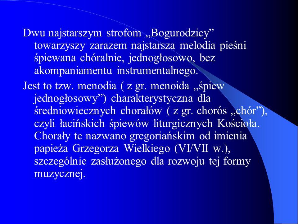 """Dwu najstarszym strofom """"Bogurodzicy towarzyszy zarazem najstarsza melodia pieśni śpiewana chóralnie, jednogłosowo, bez akompaniamentu instrumentalnego."""