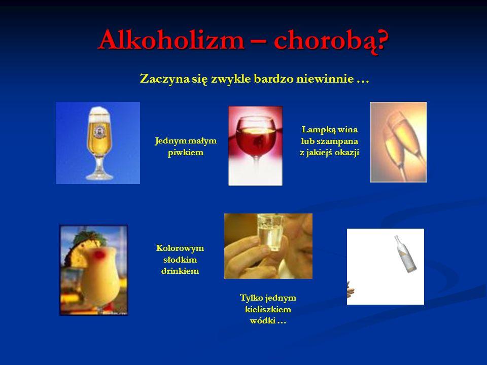 Alkoholizm – chorobą Zaczyna się zwykle bardzo niewinnie …