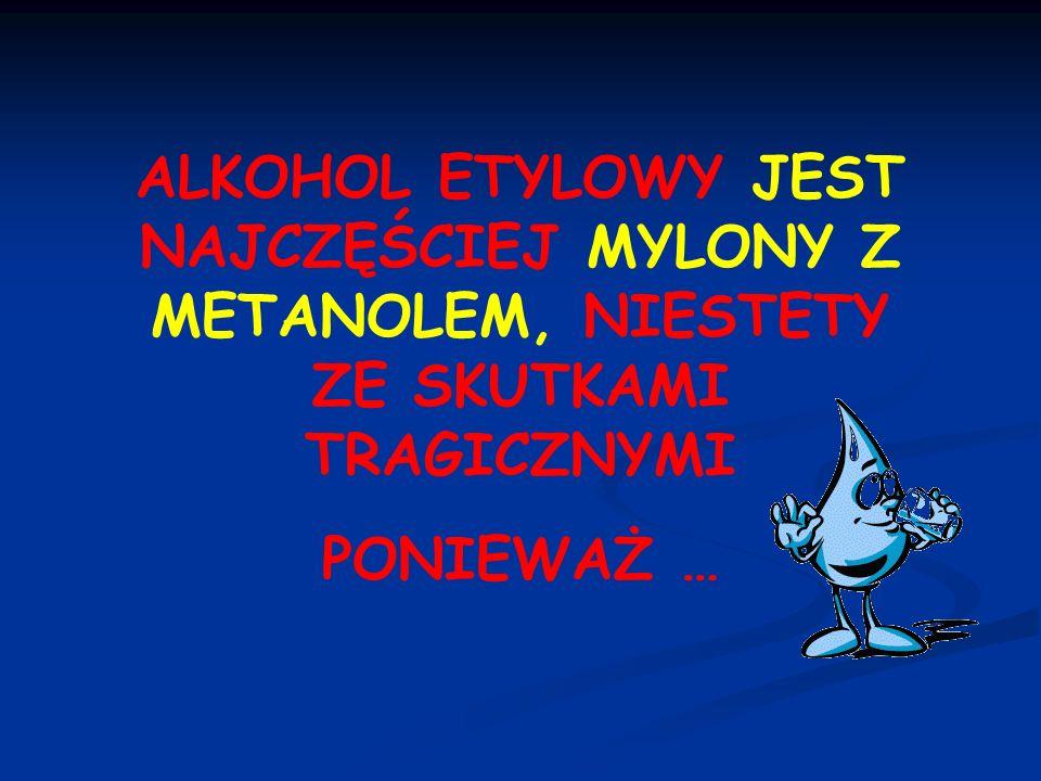 ALKOHOL ETYLOWY JEST NAJCZĘŚCIEJ MYLONY Z METANOLEM, NIESTETY ZE SKUTKAMI TRAGICZNYMI