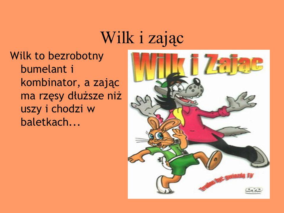 Wilk i zającWilk to bezrobotny bumelant i kombinator, a zając ma rzęsy dłuższe niż uszy i chodzi w baletkach...