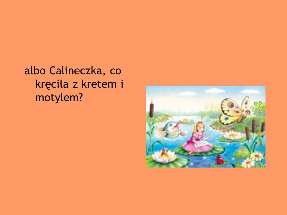 albo Calineczka, co kręciła z kretem i motylem