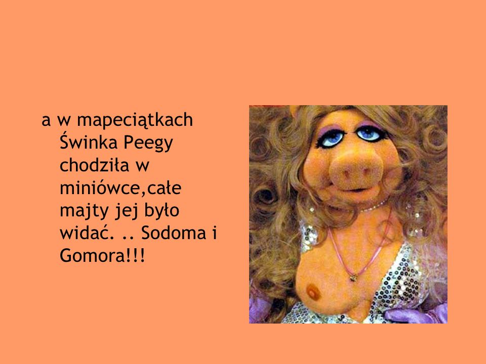 a w mapeciątkach Świnka Peegy chodziła w miniówce,całe majty jej było widać. .. Sodoma i Gomora!!!