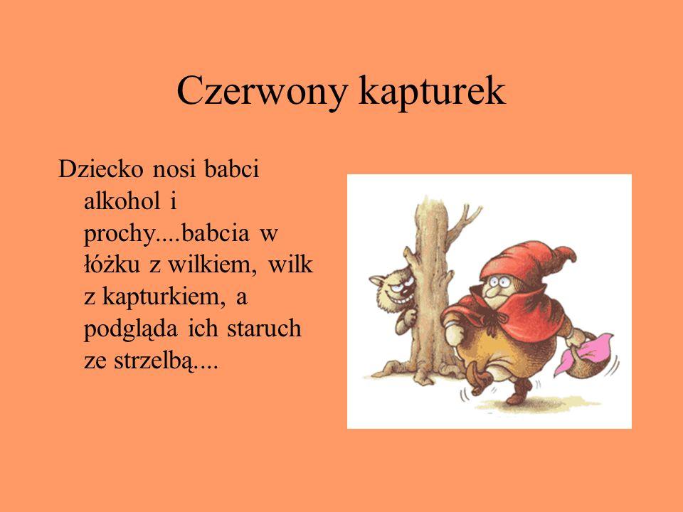 Czerwony kapturek Dziecko nosi babci alkohol i prochy....babcia w łóżku z wilkiem, wilk z kapturkiem, a podgląda ich staruch ze strzelbą....