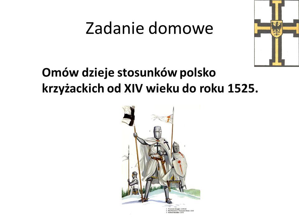 Zadanie domowe Omów dzieje stosunków polsko krzyżackich od XIV wieku do roku 1525.