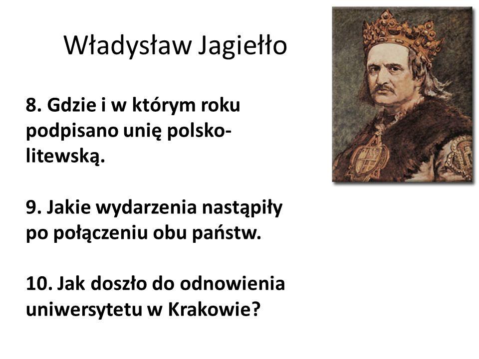 Władysław Jagiełło 8. Gdzie i w którym roku podpisano unię polsko-litewską. 9. Jakie wydarzenia nastąpiły po połączeniu obu państw.