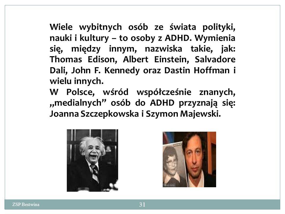 Wiele wybitnych osób ze świata polityki, nauki i kultury – to osoby z ADHD. Wymienia się, między innym, nazwiska takie, jak: Thomas Edison, Albert Einstein, Salvadore Dali, John F. Kennedy oraz Dastin Hoffman i wielu innych.
