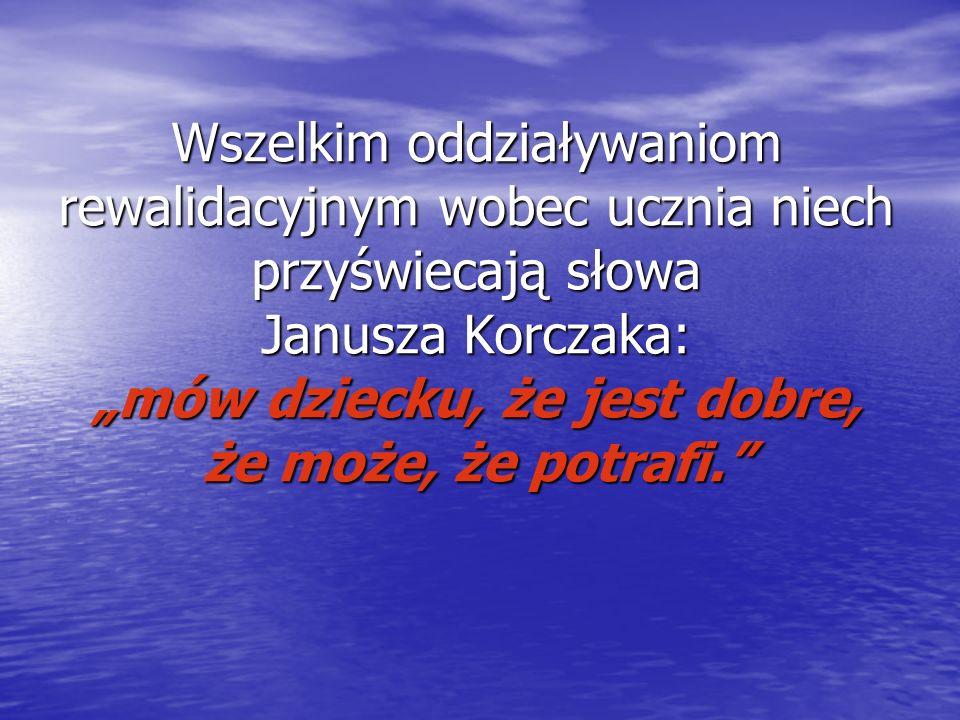 """Wszelkim oddziaływaniom rewalidacyjnym wobec ucznia niech przyświecają słowa Janusza Korczaka: """"mów dziecku, że jest dobre, że może, że potrafi."""