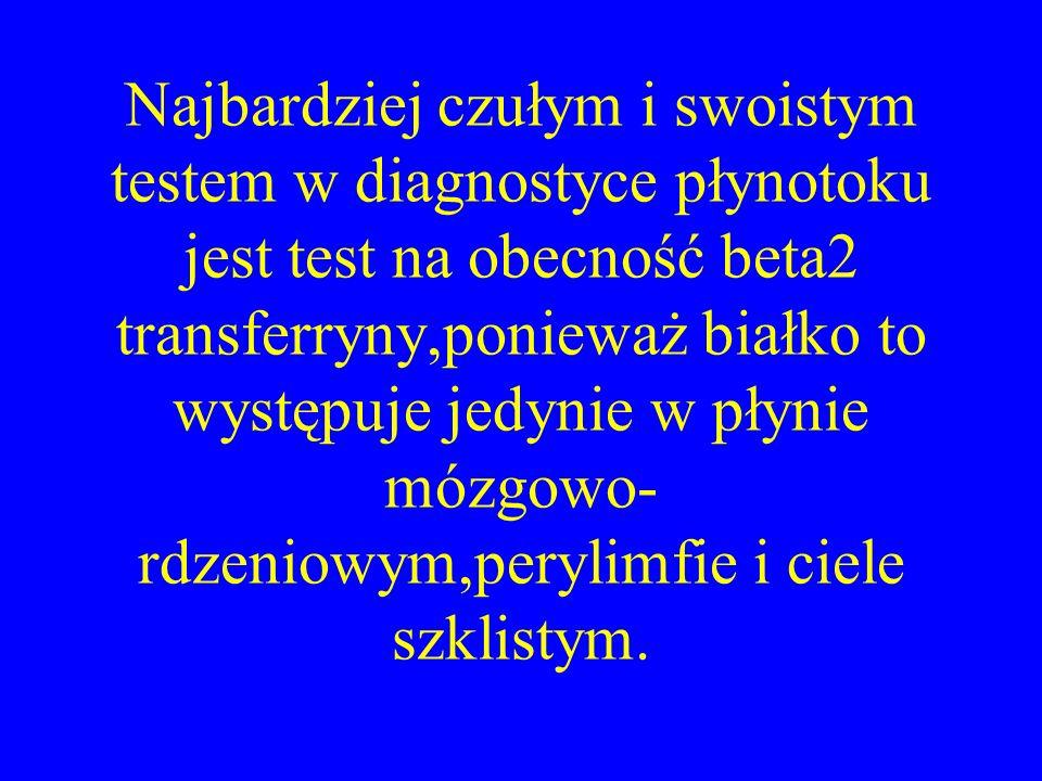 Najbardziej czułym i swoistym testem w diagnostyce płynotoku jest test na obecność beta2 transferryny,ponieważ białko to występuje jedynie w płynie mózgowo-rdzeniowym,perylimfie i ciele szklistym.