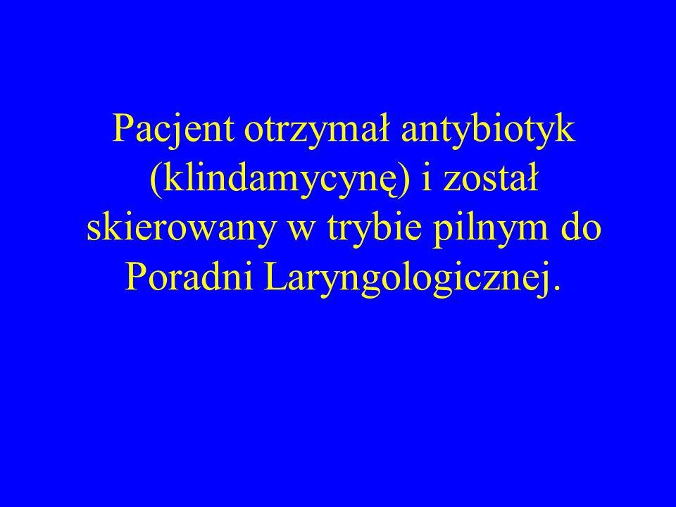 Pacjent otrzymał antybiotyk (klindamycynę) i został skierowany w trybie pilnym do Poradni Laryngologicznej.