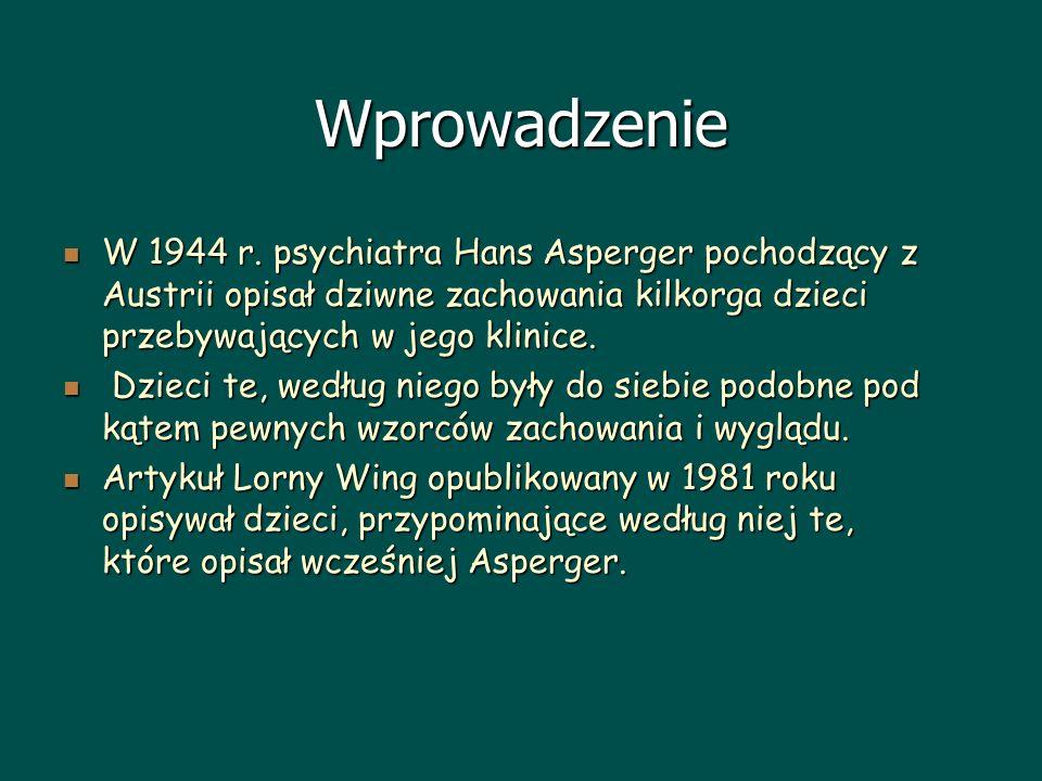 Wprowadzenie W 1944 r. psychiatra Hans Asperger pochodzący z Austrii opisał dziwne zachowania kilkorga dzieci przebywających w jego klinice.