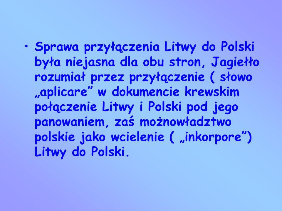 """Sprawa przyłączenia Litwy do Polski była niejasna dla obu stron, Jagiełło rozumiał przez przyłączenie ( słowo """"aplicare w dokumencie krewskim połączenie Litwy i Polski pod jego panowaniem, zaś możnowładztwo polskie jako wcielenie ( """"inkorpore ) Litwy do Polski."""
