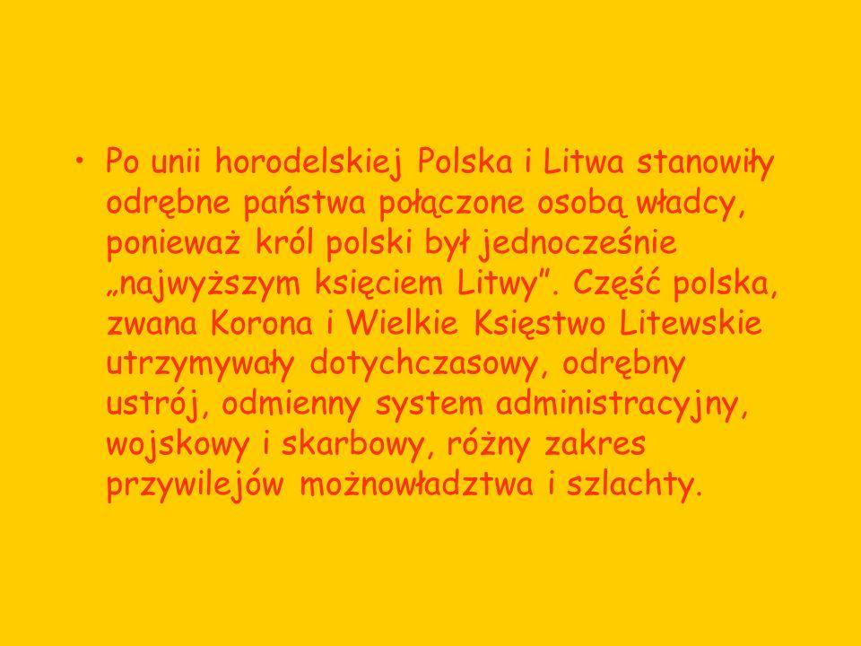 """Po unii horodelskiej Polska i Litwa stanowiły odrębne państwa połączone osobą władcy, ponieważ król polski był jednocześnie """"najwyższym księciem Litwy ."""