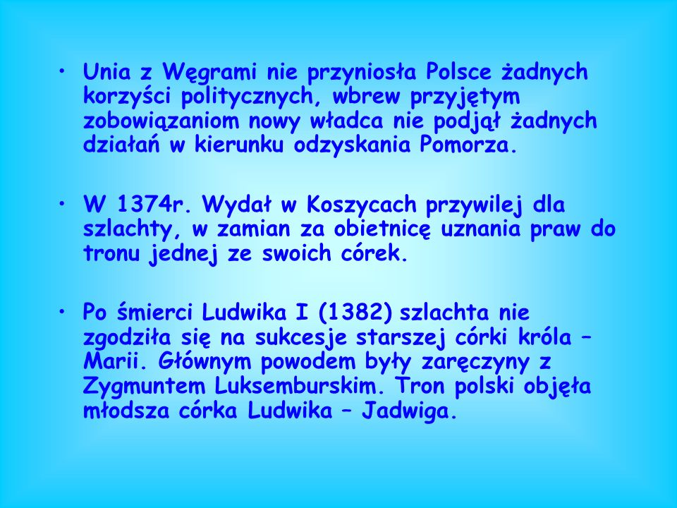 Unia z Węgrami nie przyniosła Polsce żadnych korzyści politycznych, wbrew przyjętym zobowiązaniom nowy władca nie podjął żadnych działań w kierunku odzyskania Pomorza.