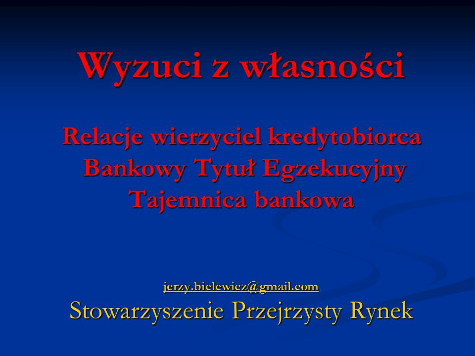 Wyzuci z własności Relacje wierzyciel kredytobiorca Bankowy Tytuł Egzekucyjny Tajemnica bankowa jerzy.bielewicz@gmail.com Stowarzyszenie Przejrzysty Rynek