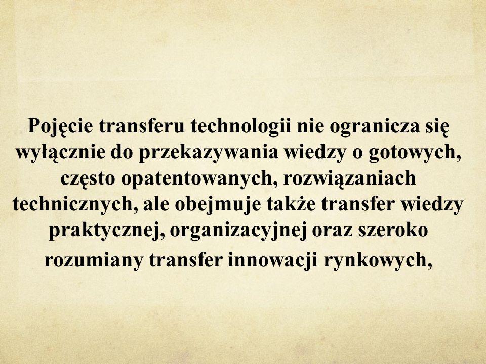 Pojęcie transferu technologii nie ogranicza się wyłącznie do przekazywania wiedzy o gotowych, często opatentowanych, rozwiązaniach technicznych, ale obejmuje także transfer wiedzy praktycznej, organizacyjnej oraz szeroko rozumiany transfer innowacji rynkowych,
