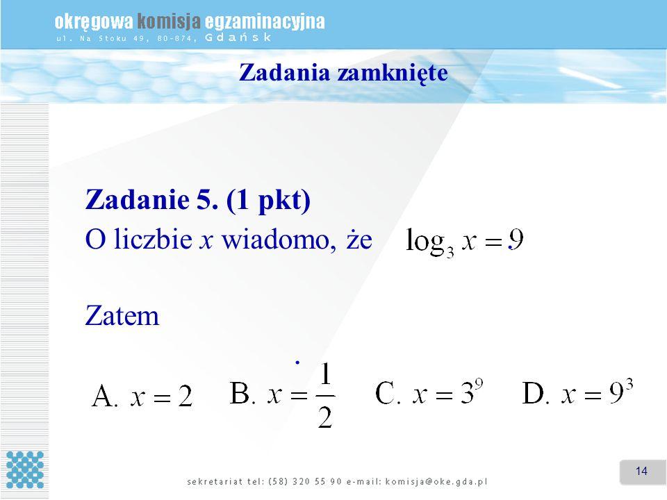 Zadania zamknięte Zadanie 5. (1 pkt) O liczbie x wiadomo, że . Zatem .