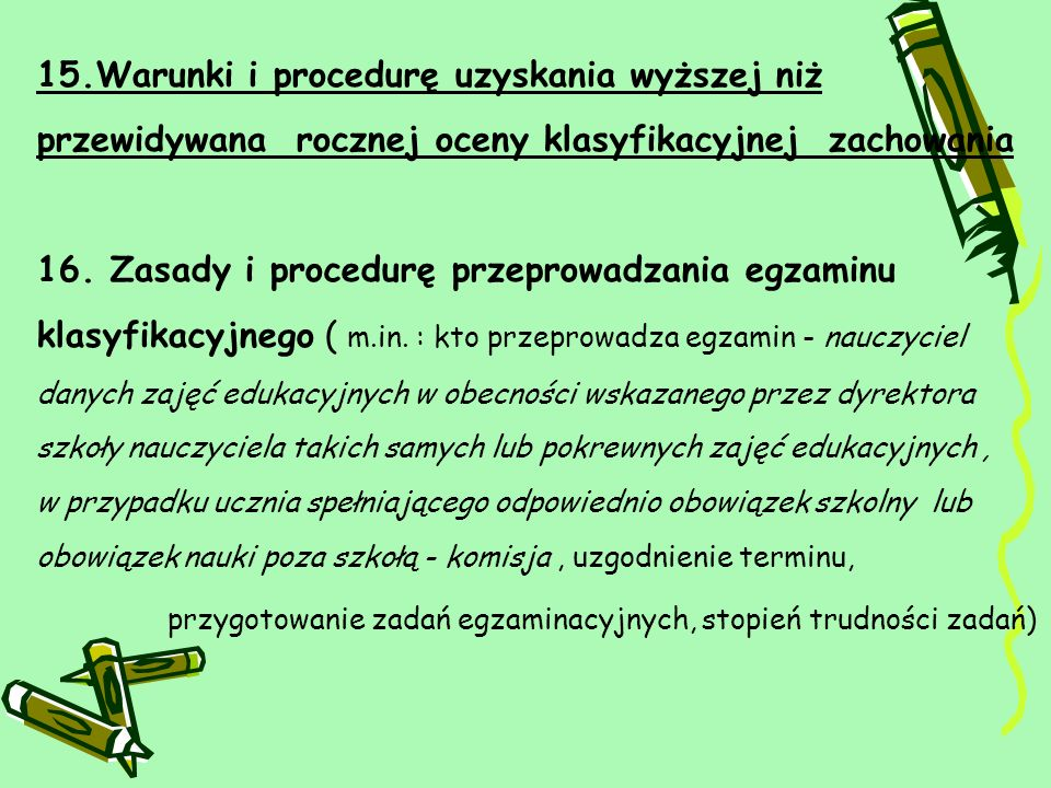 15.Warunki i procedurę uzyskania wyższej niż przewidywana rocznej oceny klasyfikacyjnej zachowania 16.