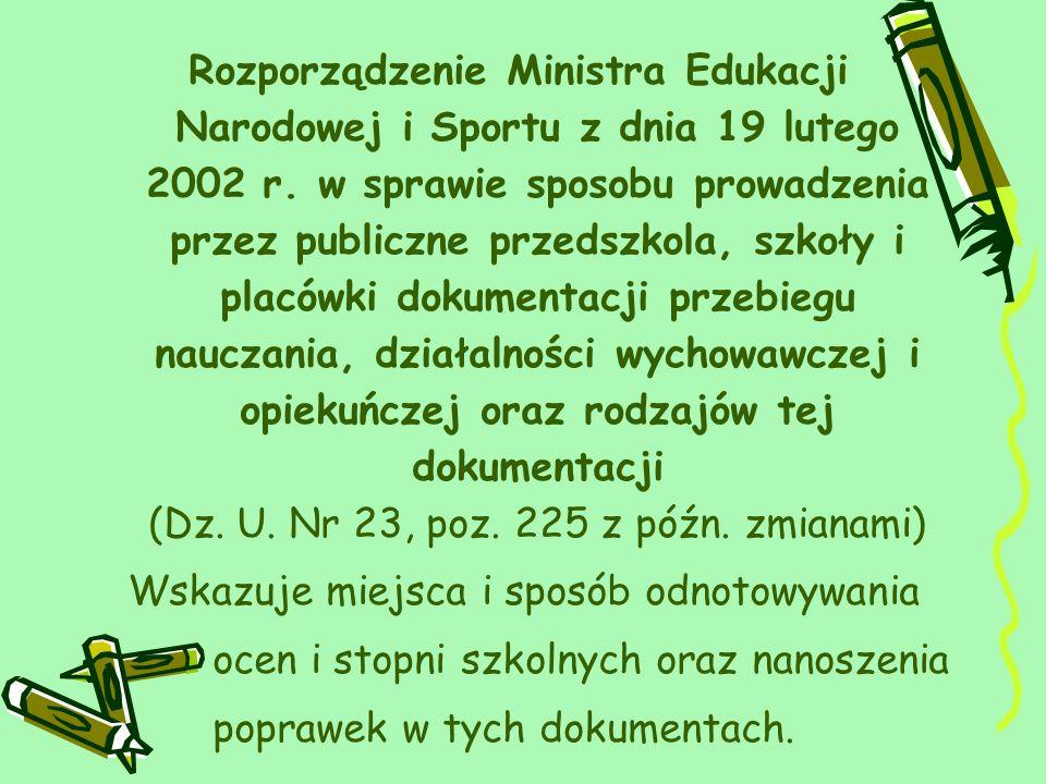 Rozporządzenie Ministra Edukacji Narodowej i Sportu z dnia 19 lutego 2002 r. w sprawie sposobu prowadzenia przez publiczne przedszkola, szkoły i placówki dokumentacji przebiegu nauczania, działalności wychowawczej i opiekuńczej oraz rodzajów tej dokumentacji (Dz. U. Nr 23, poz. 225 z późn. zmianami)