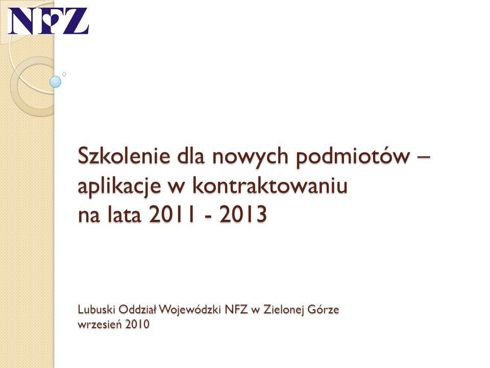 Szkolenie dla nowych podmiotów – aplikacje w kontraktowaniu na lata 2011 - 2013 Lubuski Oddział Wojewódzki NFZ w Zielonej Górze wrzesień 2010