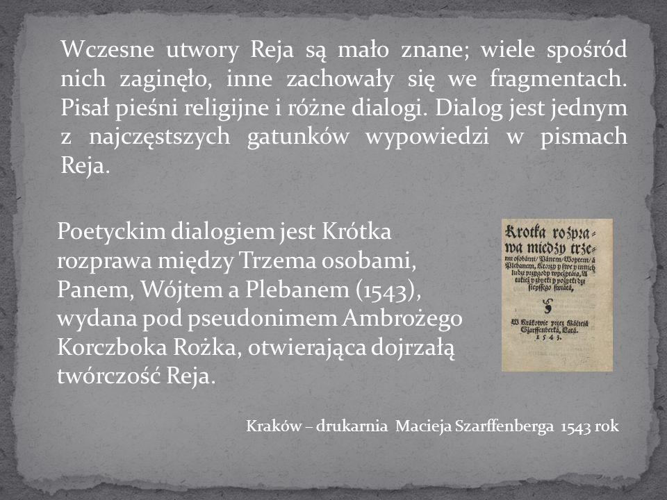 Wczesne utwory Reja są mało znane; wiele spośród nich zaginęło, inne zachowały się we fragmentach. Pisał pieśni religijne i różne dialogi. Dialog jest jednym z najczęstszych gatunków wypowiedzi w pismach Reja.