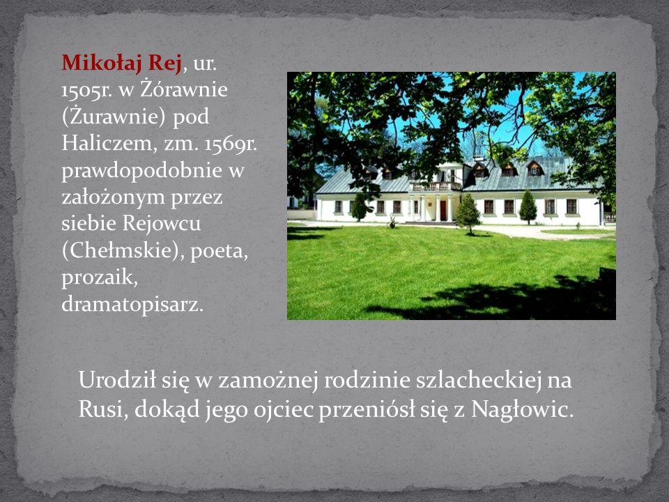 Mikołaj Rej, ur. 1505r. w Żórawnie (Żurawnie) pod Haliczem, zm. 1569r