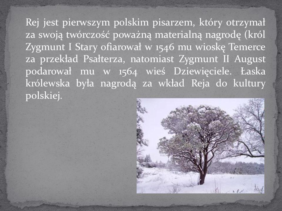 Rej jest pierwszym polskim pisarzem, który otrzymał za swoją twórczość poważną materialną nagrodę (król Zygmunt I Stary ofiarował w 1546 mu wioskę Temerce za przekład Psałterza, natomiast Zygmunt II August podarował mu w 1564 wieś Dziewięciele.