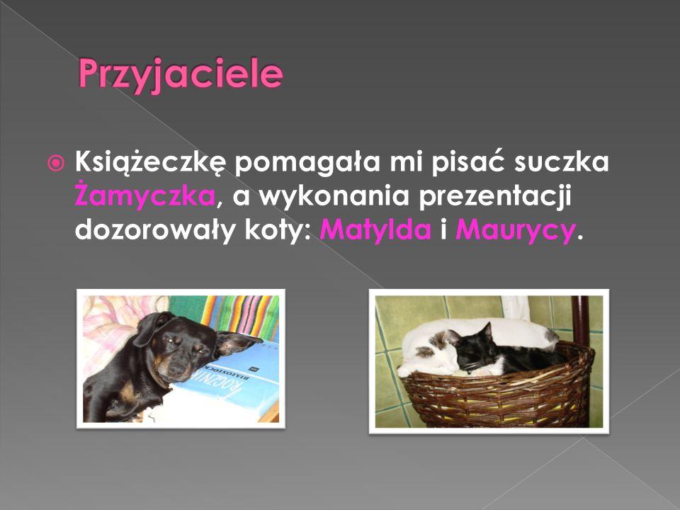 Przyjaciele Książeczkę pomagała mi pisać suczka Żamyczka, a wykonania prezentacji dozorowały koty: Matylda i Maurycy.