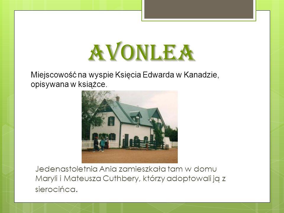 Avonlea Miejscowość na wyspie Księcia Edwarda w Kanadzie, opisywana w książce.