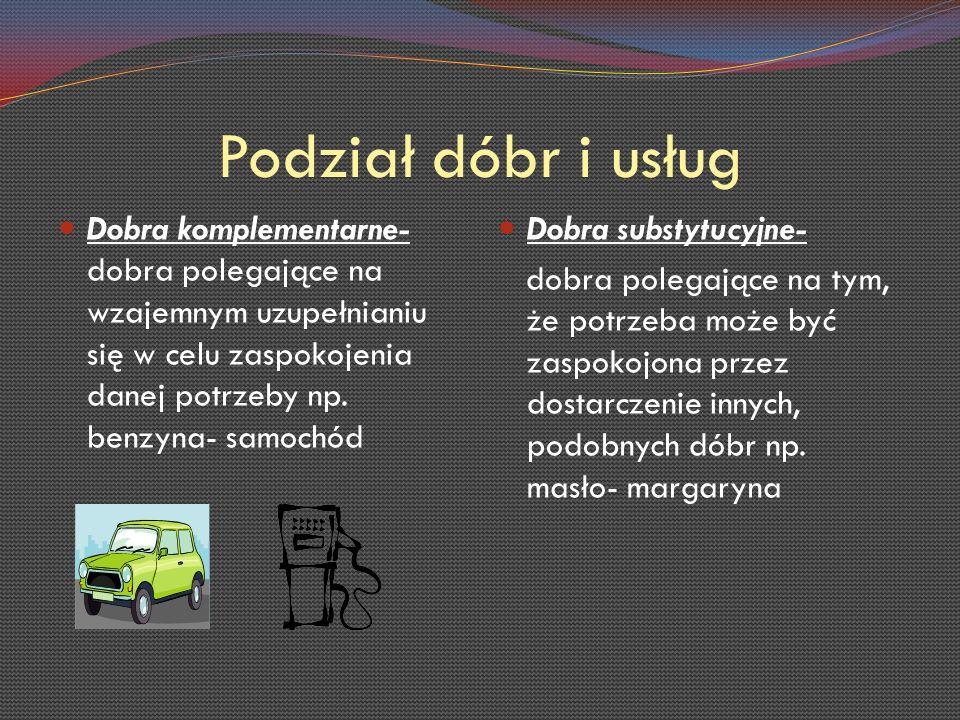 Podział dóbr i usług Dobra komplementarne- dobra polegające na wzajemnym uzupełnianiu się w celu zaspokojenia danej potrzeby np. benzyna- samochód.