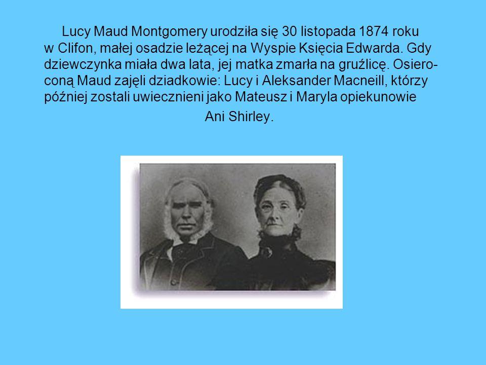 Lucy Maud Montgomery urodziła się 30 listopada 1874 roku w Clifon, małej osadzie leżącej na Wyspie Księcia Edwarda. Gdy dziewczynka miała dwa lata, jej matka zmarła na gruźlicę. Osiero- coną Maud zajęli dziadkowie: Lucy i Aleksander Macneill, którzy później zostali uwiecznieni jako Mateusz i Maryla opiekunowie