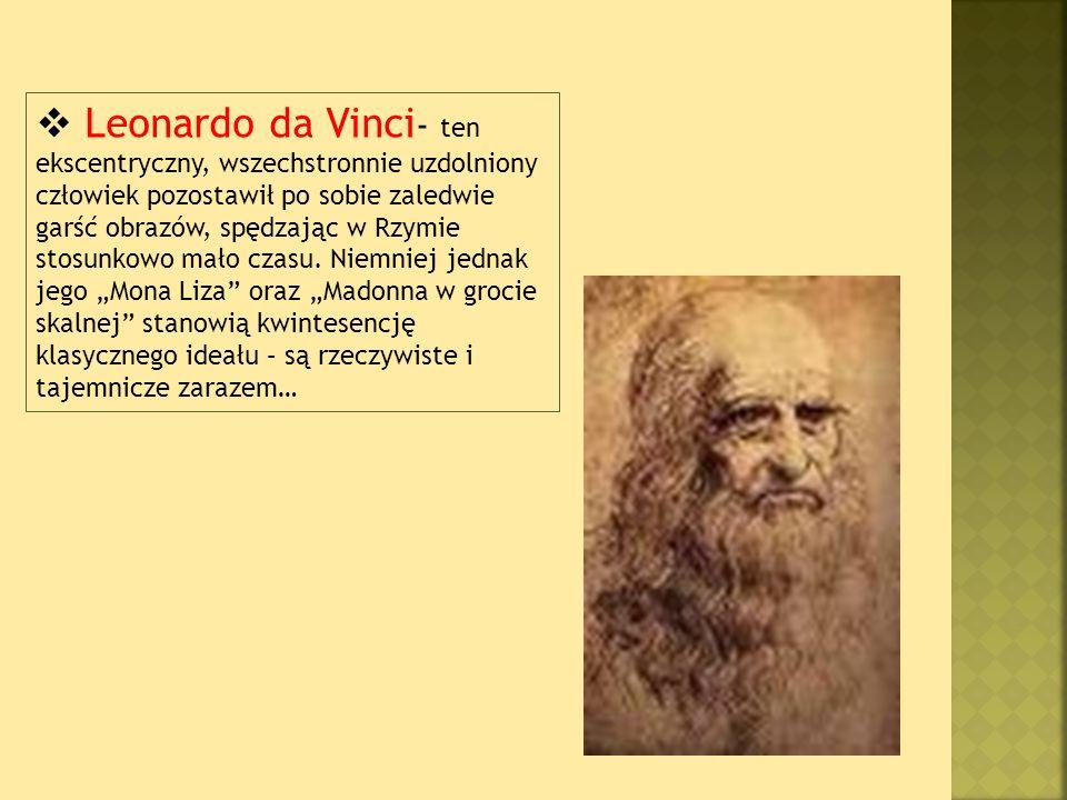 Leonardo da Vinci- ten ekscentryczny, wszechstronnie uzdolniony człowiek pozostawił po sobie zaledwie garść obrazów, spędzając w Rzymie stosunkowo mało czasu.