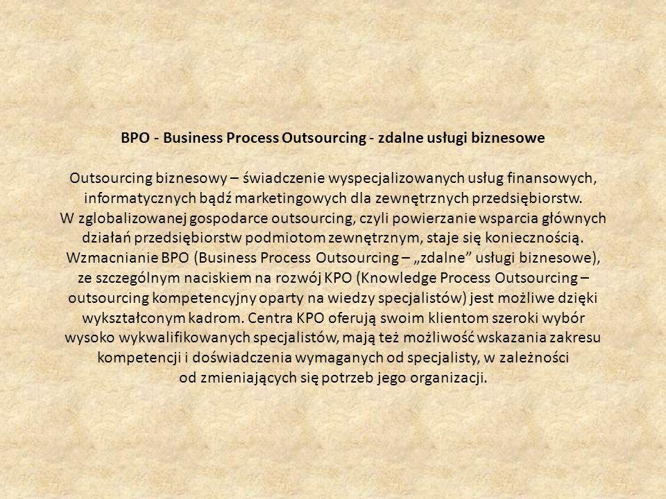 BPO - Business Process Outsourcing - zdalne usługi biznesowe Outsourcing biznesowy – świadczenie wyspecjalizowanych usług finansowych, informatycznych bądź marketingowych dla zewnętrznych przedsiębiorstw.