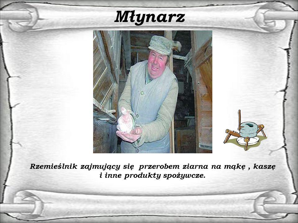 Młynarz Rzemieślnik zajmujący się przerobem ziarna na mąkę , kaszę i inne produkty spożywcze.