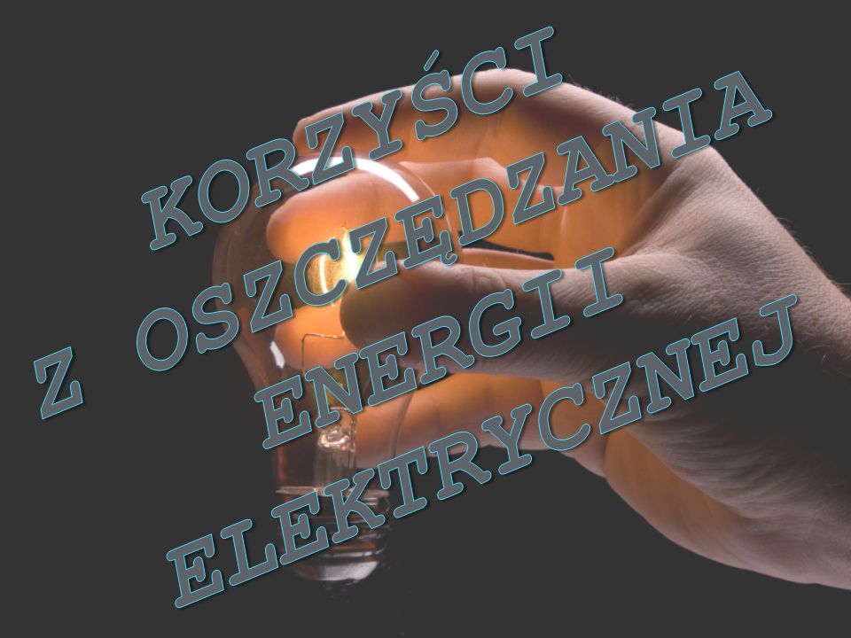 KORZYŚCI z OSZCZĘDZANIA ENERGII ELEKTRYCZNEJ