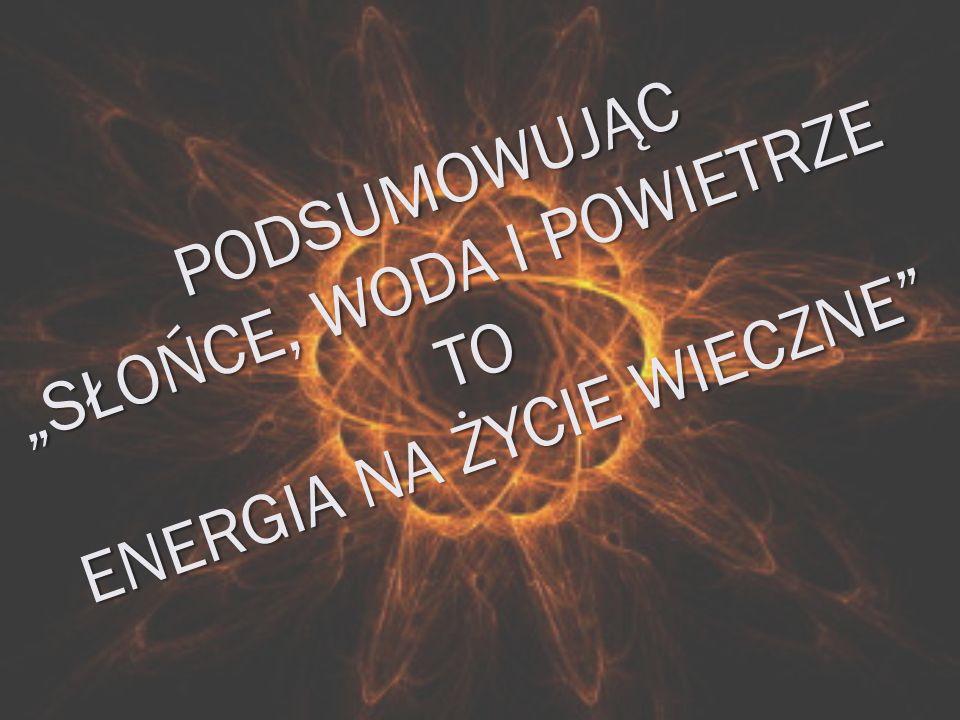 """PODSUMOWUJĄC """"SŁOŃCE, WODA I POWIETRZE TO ENERGIA NA ŻYCIE WIECZNE"""