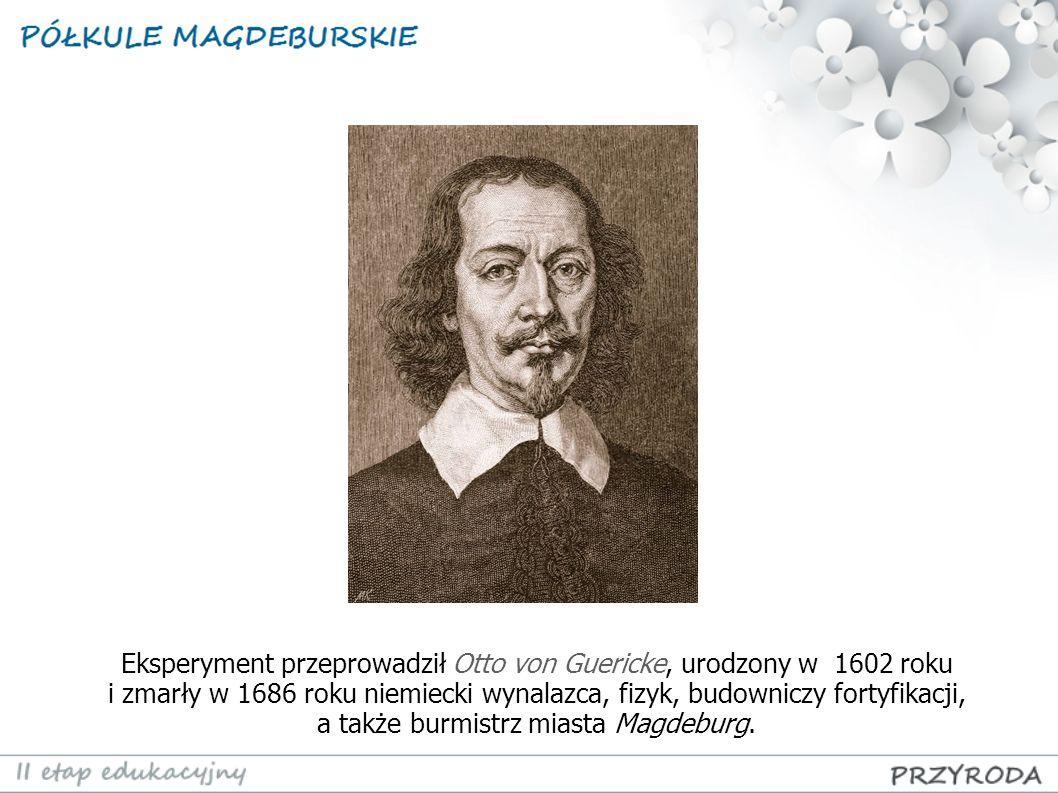 Eksperyment przeprowadził Otto von Guericke, urodzony w 1602 roku i zmarły w 1686 roku niemiecki wynalazca, fizyk, budowniczy fortyfikacji, a także burmistrz miasta Magdeburg.