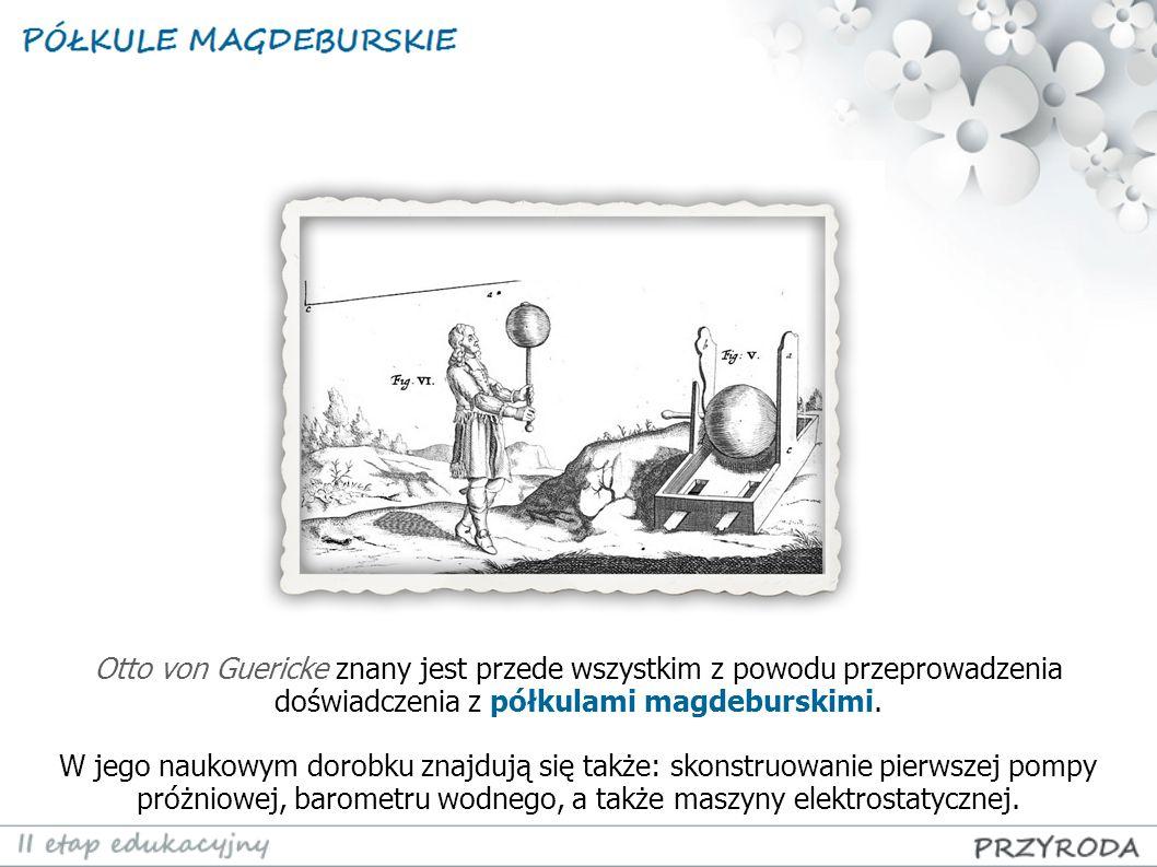 Otto von Guericke znany jest przede wszystkim z powodu przeprowadzenia doświadczenia z półkulami magdeburskimi.