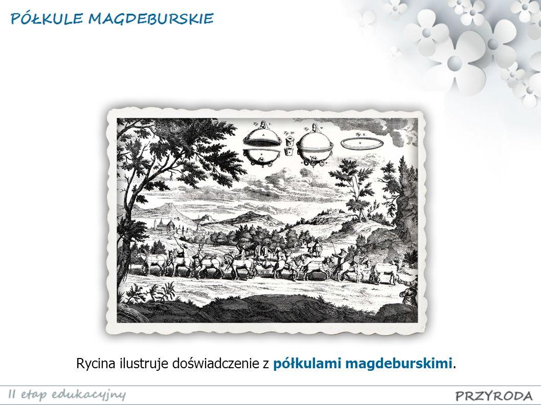 Rycina ilustruje doświadczenie z półkulami magdeburskimi.