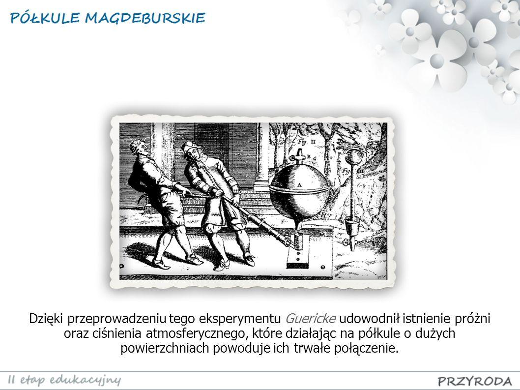 Dzięki przeprowadzeniu tego eksperymentu Guericke udowodnił istnienie próżni oraz ciśnienia atmosferycznego, które działając na półkule o dużych powierzchniach powoduje ich trwałe połączenie.